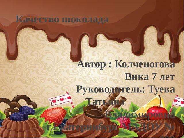 Качество шоколада Автор : Колченогова Вика 7 лет Руководитель: Туева Татьяна...