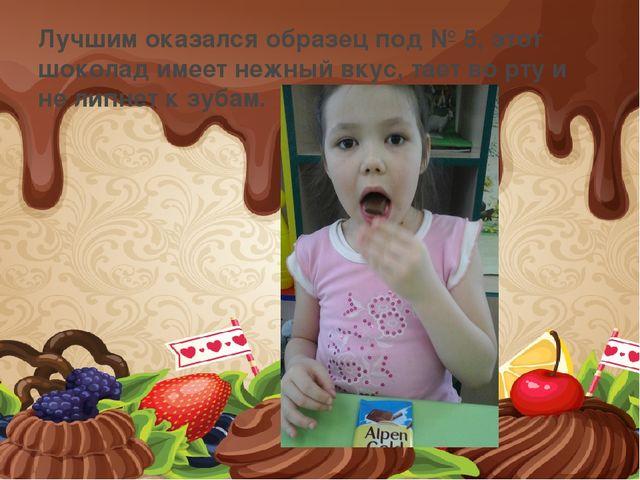 Лучшим оказался образец под № 5, этот шоколад имеет нежный вкус, тает во рту...