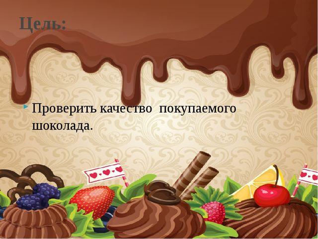 Проверить качество покупаемого шоколада. Цель: