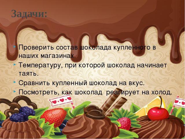 Проверить состав шоколада купленного в наших магазинах. Температуру, при кото...
