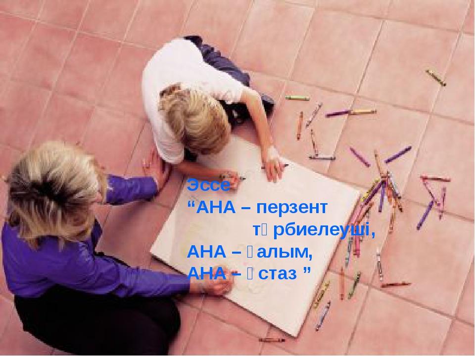 """Эссе """"АНА – перзент тәрбиелеуші, АНА – ғалым, АНА – ұстаз """""""