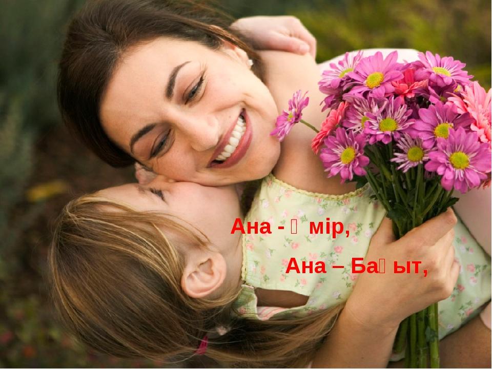 Ана - Өмір, Ана – Бақыт, Ана - Жүрек