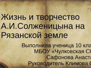Жизнь и творчество А.И.Солженицына на Рязанской земле Выполнила ученица 10 к