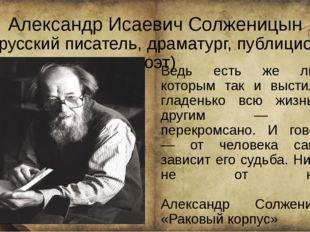 Александр Исаевич Солженицын (русский писатель, драматург, публицист, поэт) В