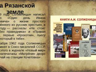На Рязанской земле В 1959 году Солженицын написал рассказ «Один день Ивана Де