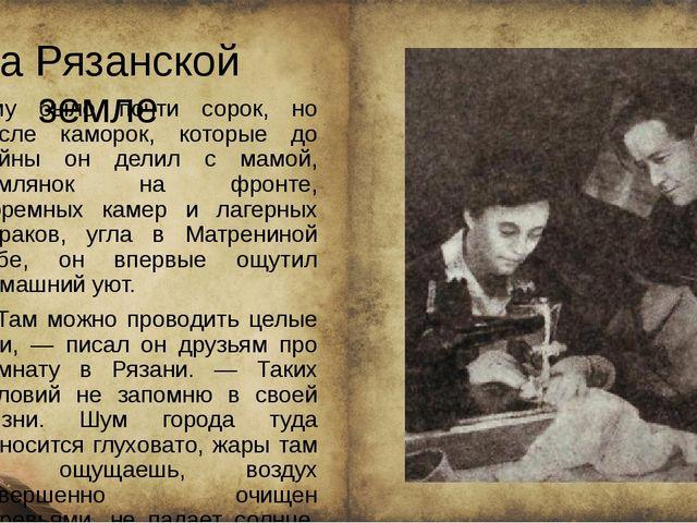На Рязанской земле Ему было почти сорок, но после каморок, которые до войны...