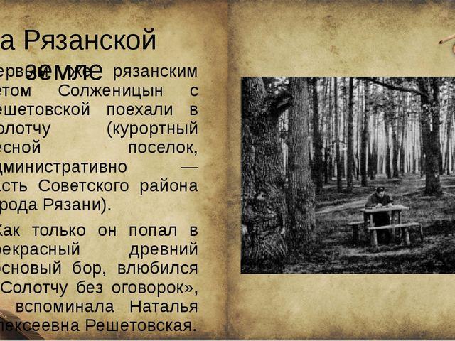 На Рязанской земле Первым же рязанским летом Солженицын с Решетовской поехал...