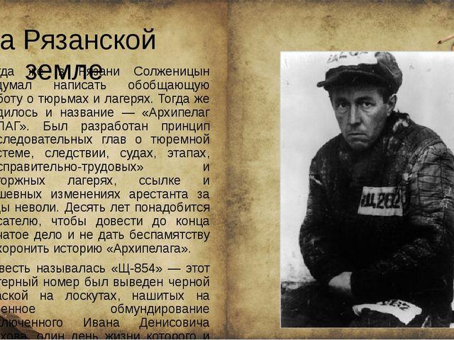 На Рязанской земле Тогда же в Рязани Солженицын задумал написать обобщающую...