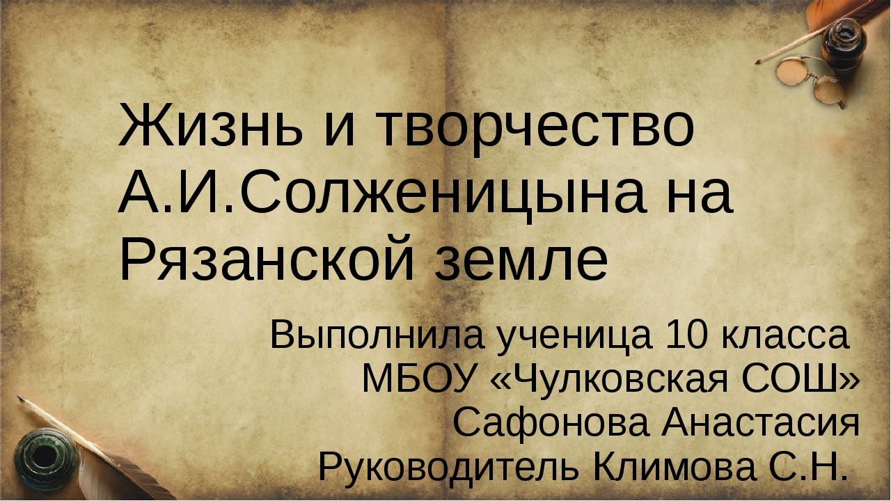 Жизнь и творчество А.И.Солженицына на Рязанской земле Выполнила ученица 10 к...