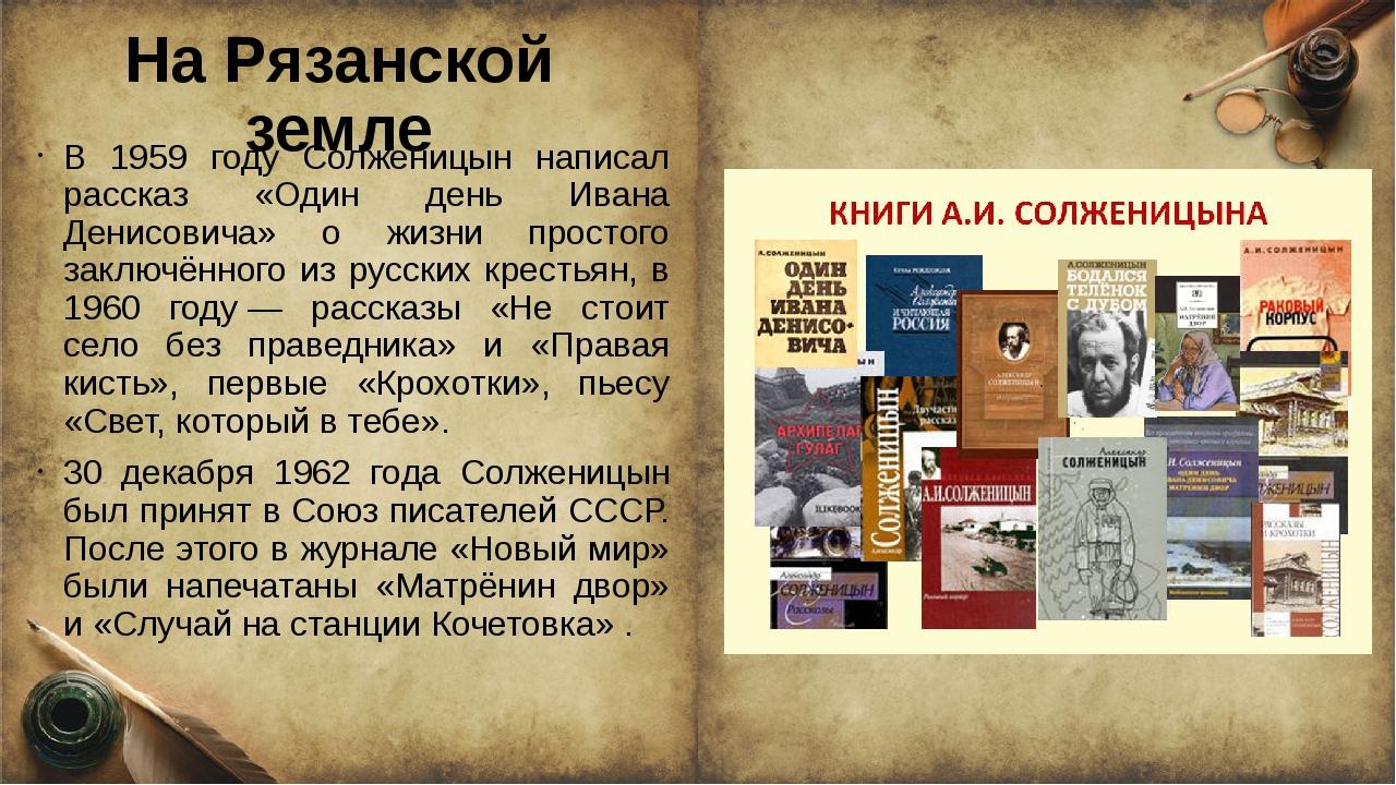 На Рязанской земле В 1959 году Солженицын написал рассказ «Один день Ивана Де...