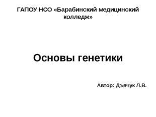 ГАПОУ НСО «Барабинский медицинский колледж» Основы генетики Автор: Дъячук Л.В.