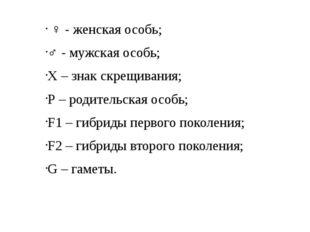 ♀ - женская особь; ♂ - мужская особь; Х – знак скрещивания; Р – родительская