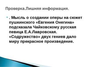 . Мысль о создании оперы на сюжет пушкинского «Евгения Онегина» подсказала Ча