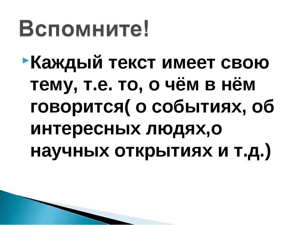 Каждый текст имеет свою тему, т.е. то, о чём в нём говорится( о событиях, об...