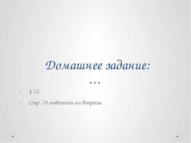Домашнее задание: § 12. Стр. 70 ответить на вопросы.