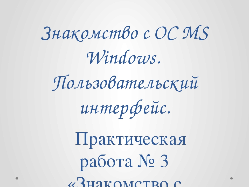 Знакомство с ОС MS Windows. Пользовательский интерфейс. Практическая работа...
