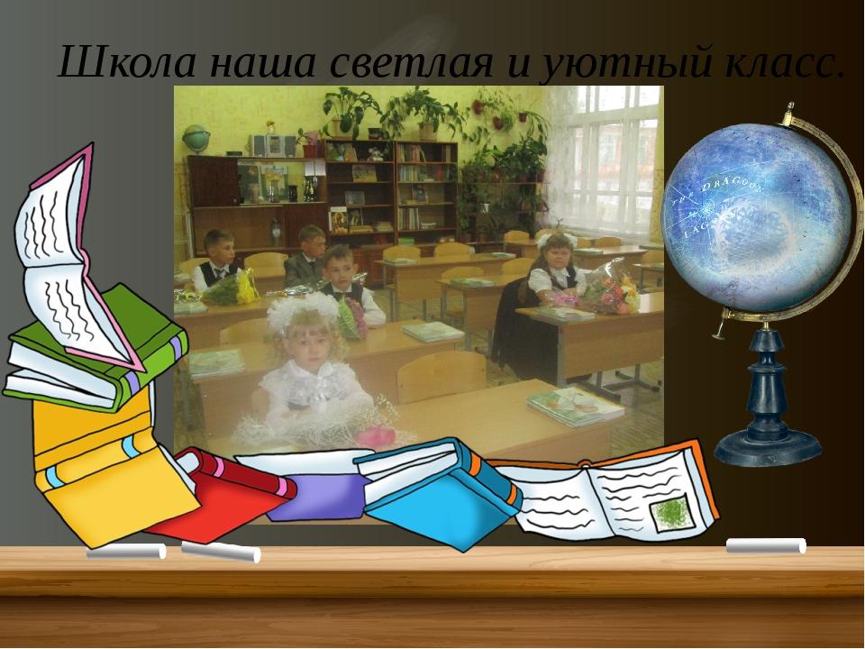Школа наша светлая и уютный класс.