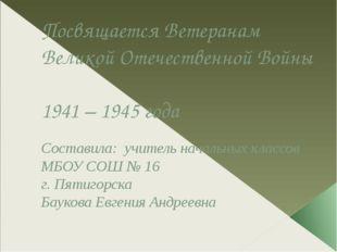 Посвящается Ветеранам Великой Отечественной Войны 1941 – 1945 года Составила: