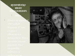 КУДРИЕНКО ИВАН НИКОЛАЕВИЧ 1925 г. Пошёл на фронт в 1943 году в возрасте 17 л