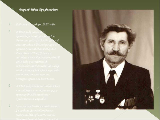 Фирсов Иван Трофимович Родился 17 января 1922 года. В 1942 году закончил арт...