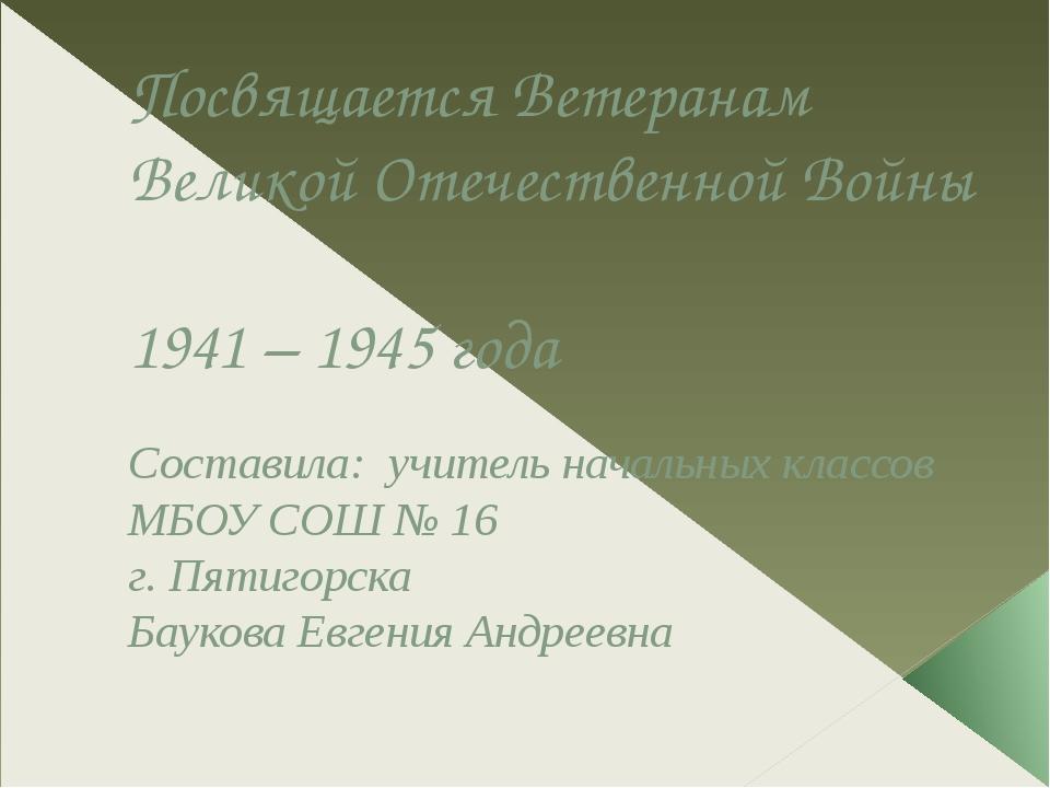 Посвящается Ветеранам Великой Отечественной Войны 1941 – 1945 года Составила:...