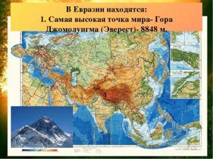 В Евразии находятся: 1. Самая высокая точка мира- Гора Джомолунгма (Эверест)