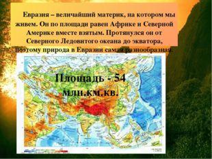 Евразия – величайший материк, на котором мы живем. Он по площади равен Африк