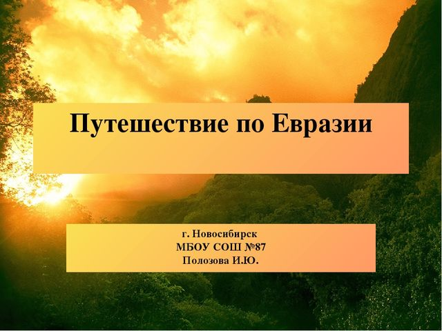 Путешествие по Евразии г. Новосибирск МБОУ СОШ №87 Полозова И.Ю.