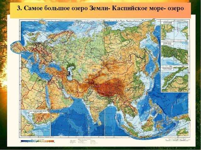 3. Самое большое озеро Земли- Каспийское море- озеро 3