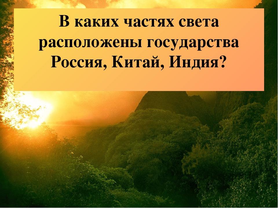 В каких частях света расположены государства Россия, Китай, Индия?