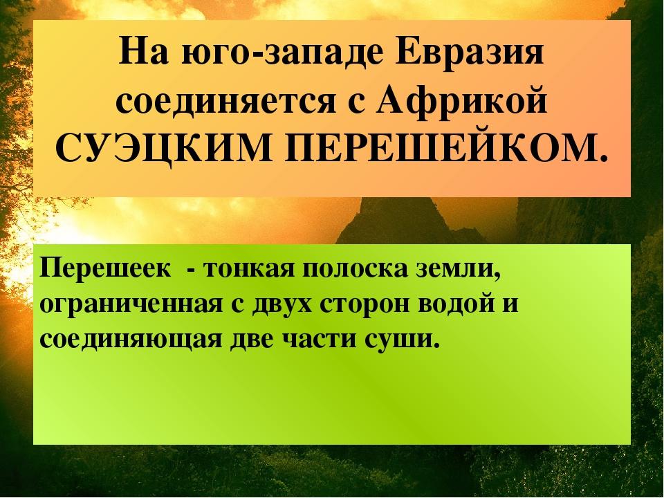 На юго-западе Евразия соединяется с Африкой СУЭЦКИМ ПЕРЕШЕЙКОМ. Перешеек - то...