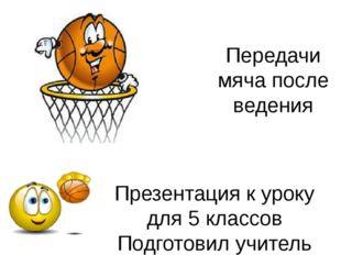 Передачи мяча после ведения Презентация к уроку для 5 классов Подготовил учит