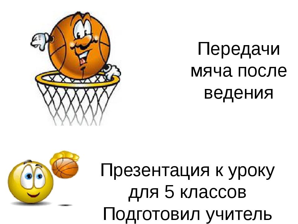 Передачи мяча после ведения Презентация к уроку для 5 классов Подготовил учит...