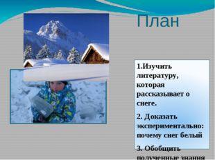 План 1.Изучить литературу, которая рассказывает о снеге. 2. Доказать эксперим