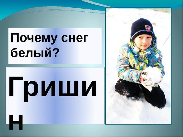 Почему снег белый? Гришин Андрей МБОУ СОШ №13 2 класс Б Руководитель проекта:...