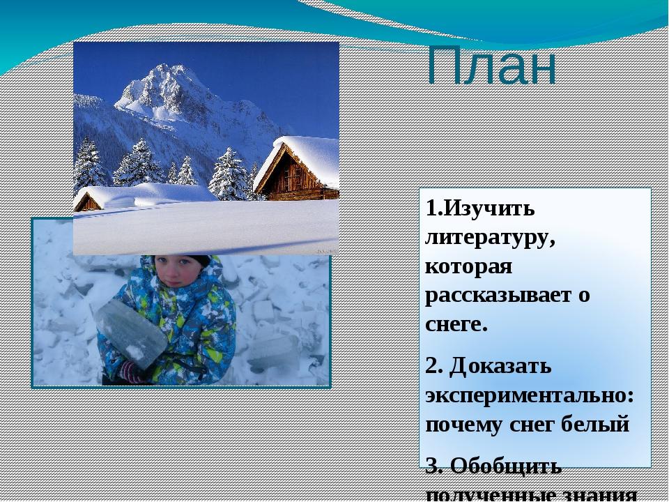 План 1.Изучить литературу, которая рассказывает о снеге. 2. Доказать эксперим...