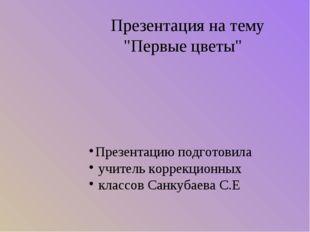 """Презентация на тему """"Первые цветы"""" Презентацию подготовила учитель коррекцио"""