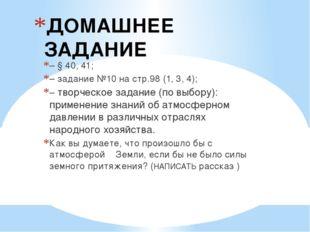 ДОМАШНЕЕ ЗАДАНИЕ – § 40, 41; – задание №10 на стр.98 (1, 3, 4); – творческое