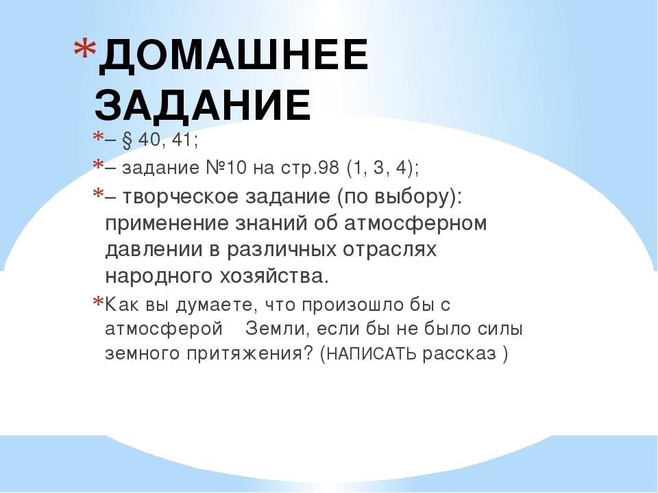 ДОМАШНЕЕ ЗАДАНИЕ – § 40, 41; – задание №10 на стр.98 (1, 3, 4); – творческое...