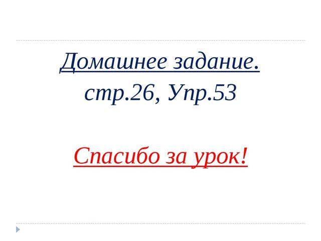 Домашнее задание. стр.26, Упр.53 Спасибо за урок!