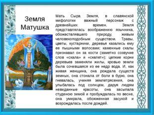 Мать Сыра Земля, в славянской мифологии важный персонаж с древнейших времен.