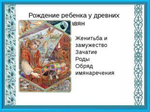 Рождение ребенка у древних славян Женитьба и замужество Зачатие Роды Обряд и