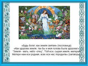 «Будь богат, как земля святая» (пословица) «Как здорова земля, так бы и моя