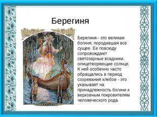 Берегиня Берегиня - это великая богиня, породившая все сущее. Ее повсюду соп