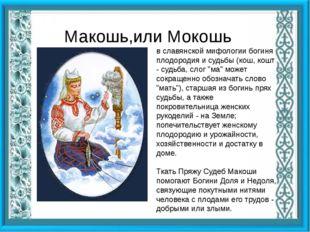 Макошь,или Мокошь в славянской мифологии богиня плодородия и судьбы (кош, ко