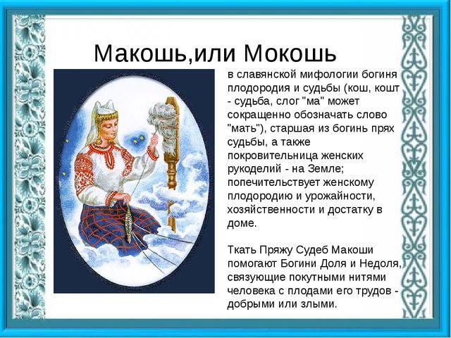 Макошь,или Мокошь в славянской мифологии богиня плодородия и судьбы (кош, ко...