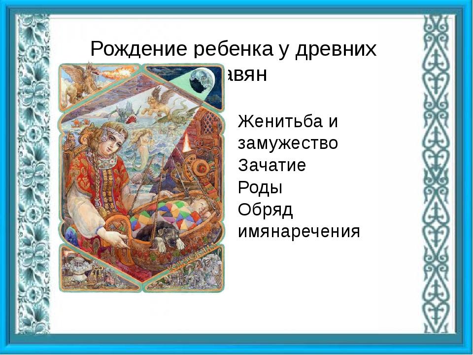 Рождение ребенка у древних славян Женитьба и замужество Зачатие Роды Обряд и...
