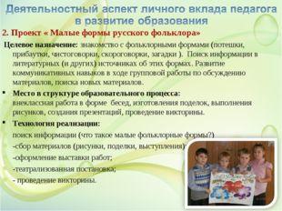 2. Проект « Малые формы русского фольклора» Целевое назначение: знакомство с