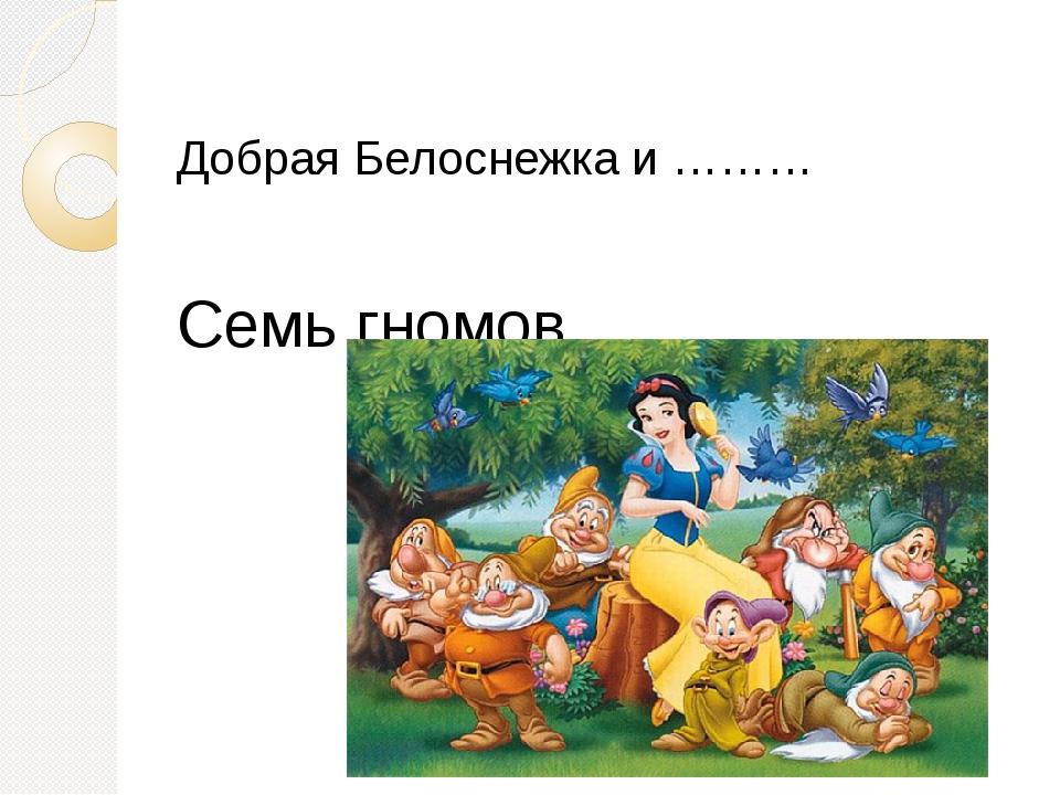 Добрая Белоснежка и ……… Семь гномов