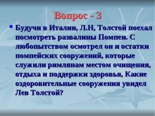 Вопрос - 3 Будучи в Италии, Л.Н, Толстой поехал посмотреть развалины Помпеи.